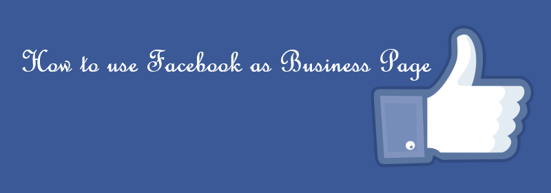 How To Use Facebook as Business Page